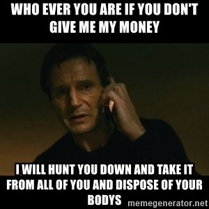 liam neeson taken - who ever you are if you don't give me my money  i will hunt you down and take it from all of you and dispose of your bodys