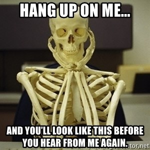 Skeleton waiting - Hang up on me... And you'll look like this before you hear from me again.