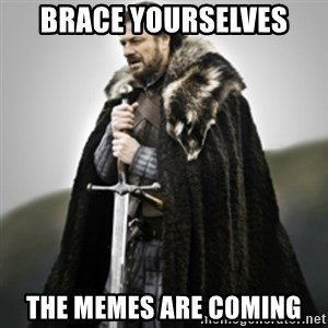 Brace yourselves. - brace yourselves the memes are coming