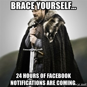 Brace yourselves. - Brace yourself... 24 hours of Facebook notifications are coming.