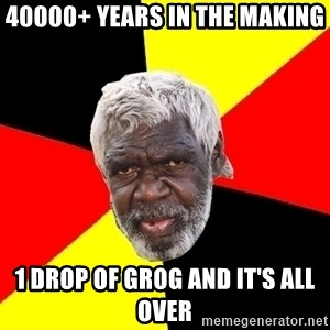 Abo - 40000+ years in the making 1 drop of grog and it's all over