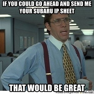 That would be great - IF you could go ahead and send me your Subaru IP sheet that would be great
