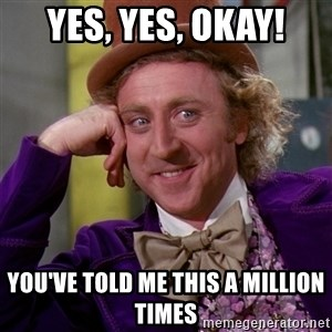 Willy Wonka - Yes, yes, Okay! You've told me this a million times