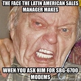 Grumpy Grandpa - The Face the Latin American Sales Manager makes  When you ask him for SBG-6700 modems