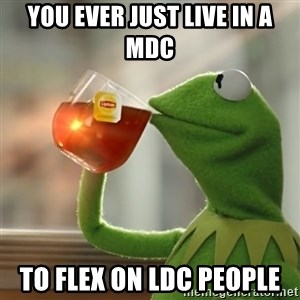 Kermit The Frog Drinking Tea - You ever just live in a MDC to flex on LDC people