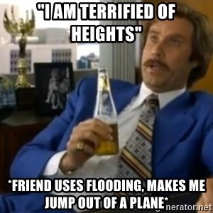 "That escalated quickly-Ron Burgundy - ""I am terrified of heights"" *Friend uses flooding, makes me jump out of a plane*"