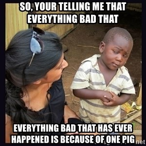 Skeptical third-world kid - so, your telling me that everything bad that  everything bad that has ever happened is because of one pig