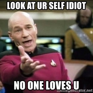 Why the fuck - Look at ur self idiot no one loves u