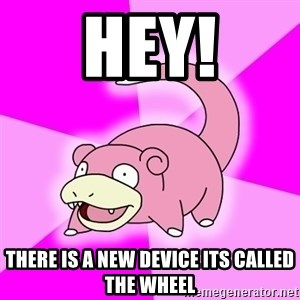 Slowpoke - Hey! there is a new device its called the wheel
