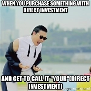 """Gangnam Style - When you purchase something with direct investment and get to call it """"your""""(direct investment)"""
