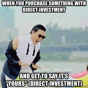 """Gangnam Style - When you purchase something with direct investment and get to say it's """"Yours"""" (direct investment)"""