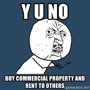 Y U No - y u no  buy commercial property and rent to others