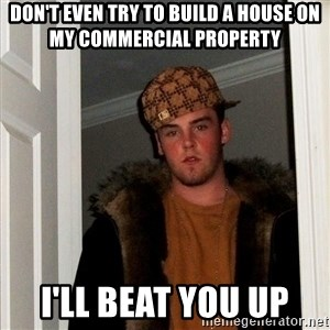 Scumbag Steve - Don't even try to build a house on my Commercial property  I'll beat you up