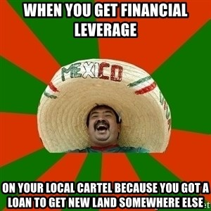 Successful Mexican - When you get financial leverage on your local cartel because you got a loan to get new land somewhere else