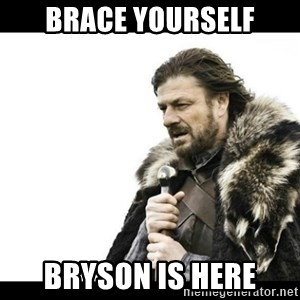 Winter is Coming - Brace yourself Bryson is here