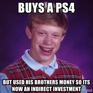 Bad Luck Brian - Buys a ps4 but used his brothers money so its now an indirect investment