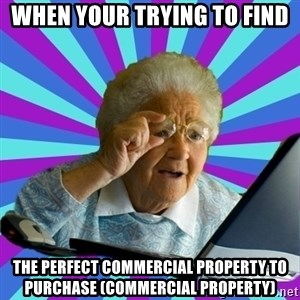 old lady - when your trying to find the perfect commercial property to purchase (commercial property)