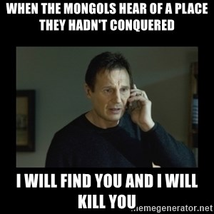 I will find you and kill you - When the Mongols hear of a place they hadn't conquered I will find you and i will kill you