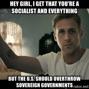 ryan gosling hey girl - hey girl, I get that you're a socialist and everything but the U.S. should overthrow sovereign governments