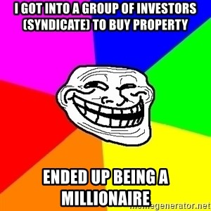 Trollface - I got into a group of investors (Syndicate) to buy property Ended up being a millionaire