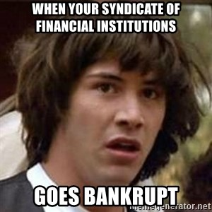 Conspiracy Keanu - when your syndicate of financial institutions goes bankrupt