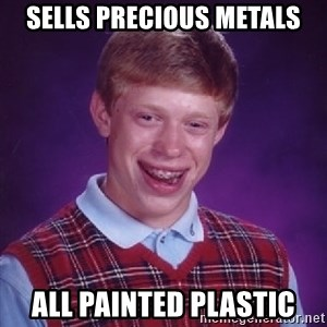 Bad Luck Brian - sells precious metals all painted plastic
