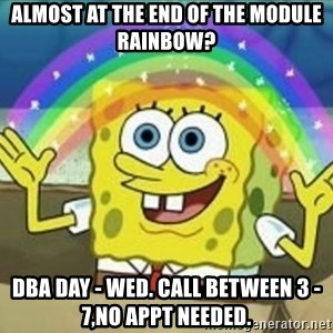 Spongebob - Almost at the end of the module rainbow? DBA DAY - Wed. Call between 3 -7,no appt needed.
