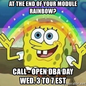 Spongebob - At the end of your module rainbow? Call - Open DBA Day                             Wed. 3 to 7 EST