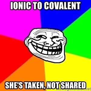 Trollface - ionic to covalent She's taken, not shared
