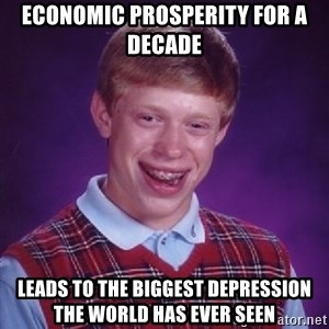 Bad Luck Brian - economic prosperity for a decade leads to the biggest depression the world has ever seen