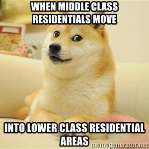 so doge - when middle class residentials move into lower class residential areas