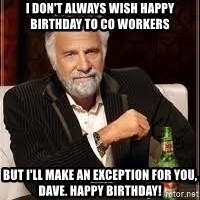I don't always guy meme - I don't always wish Happy Birthday to co workers But I'll make an exception for you, Dave. Happy Birthday!