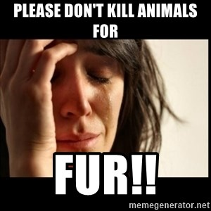 First World Problems - Please don't kill animals for FUR!!