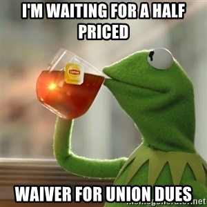 Kermit The Frog Drinking Tea - I'M WAITING FOR A HALF PRICED WAIVER FOR UNION DUES