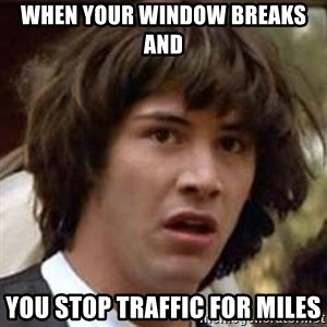 Conspiracy Keanu - when your window breaks and you stop traffic for miles