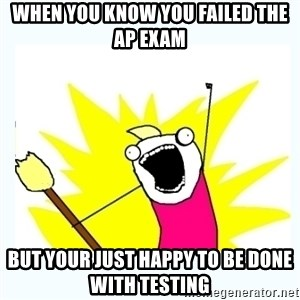 All the things - When you know you failed the AP exam  But your just happy to be done with testing