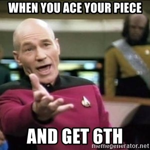 Why the fuck - When you ace your piece and get 6th
