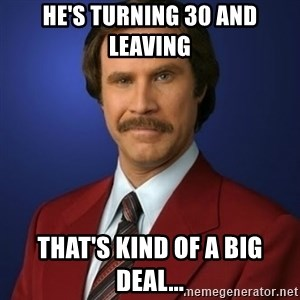 Anchorman Birthday - He's turning 30 and leaving  That's kind of a big deal...