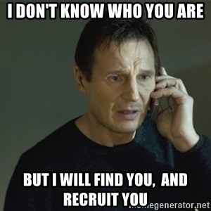 I don't know who you are... - I don't know who you are But I will find you,  and recruit you