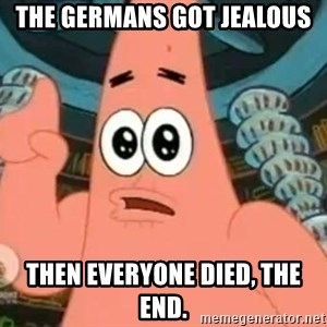 Patrick Says - The germans got jealous Then everyone died, the end.