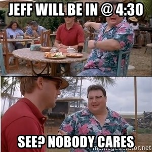 See? Nobody Cares - Jeff will be in @ 4:30 See? NObody cares