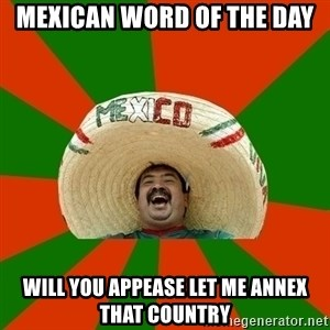 Successful Mexican - Mexican word of the day will you appease let me annex that country