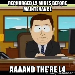 south park aand it's gone - recharged l5 mines before maintenance aaaand the're L4