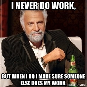 The Most Interesting Man In The World - I never do work, But when I do I make sure someone else does my work.