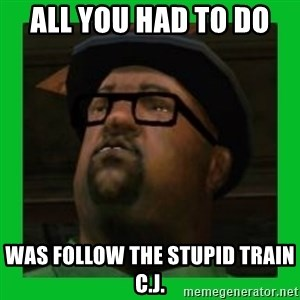Big Smoke - All you had to do  was follow the stupid train c.j.