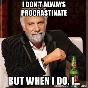 The Most Interesting Man In The World - I don't always procrastinate  but when I do, I...