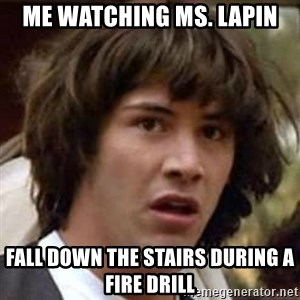 Conspiracy Keanu - Me watching Ms. Lapin fall down the stairs during a fire drill