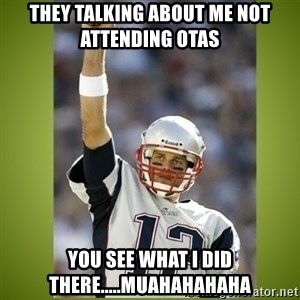 tom brady - They talking about me not attending OTAs You see what I did there.....muahahahaha