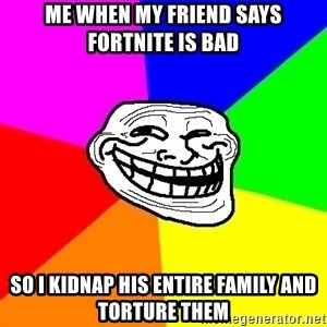 Trollface - me when my friend says fortnite is bad so i kidnap his entire family and torture them