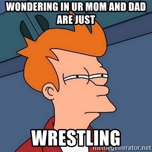 Futurama Fry - Wondering in ur mom and dad are just wrestling